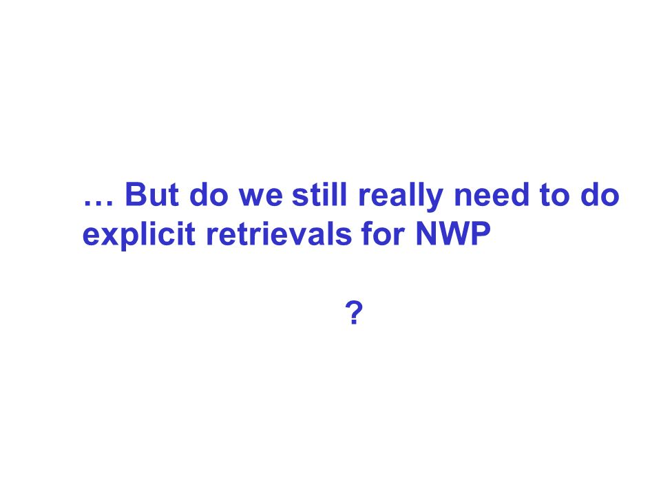… But do we still really need to do explicit retrievals for NWP ?