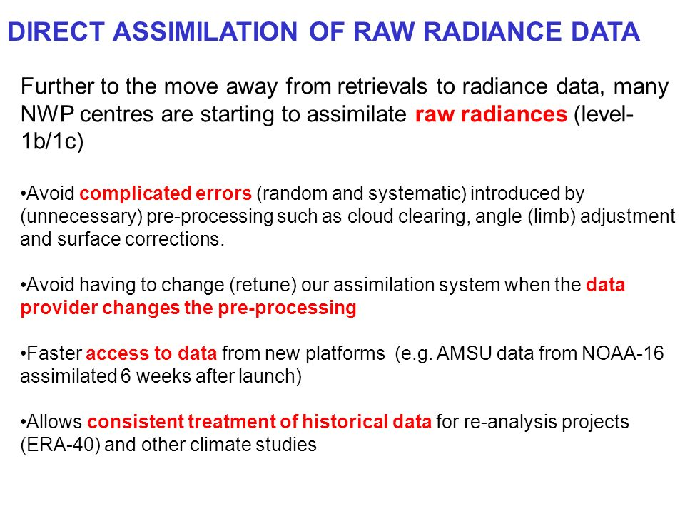 DIRECT ASSIMILATION OF RAW RADIANCE DATA Further to the move away from retrievals to radiance data, many NWP centres are starting to assimilate raw ra