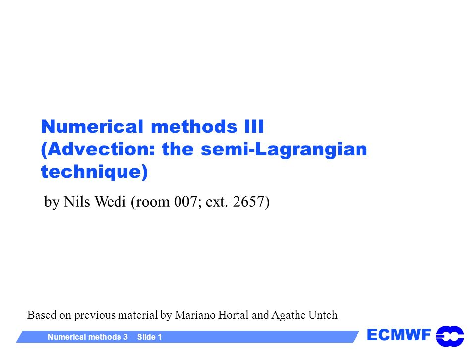 ECMWF Numerical methods 3 Slide 12 Iterative trajectory computation (1 dimension) r (n+1) =g-V 0(n) Δt Where, for simplicity, we have taken a 2-time-level scheme and taken the velocity at the departure point of the trajectory Assume that V varies linearly between grid-points V=a+b.r b = r (n+1) = g - aΔt - Δt b r (n) For this procedure to converge, it must have a solution of the form r = λ n + K; (| λ| < 1) Substituting, we get K=(g - a Δt)/(1 + b Δt) and λ = -b Δt more generally for three dimensions this translates to the determinant of a matrix: Physical meaning: To prevent trajectory intersections !!.