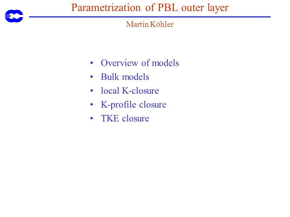 Parametrization of PBL outer layer Martin Köhler Overview of models Bulk models local K-closure K-profile closure TKE closure