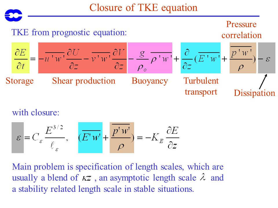 BuoyancyShear productionStorage Closure of TKE equation TKE from prognostic equation: with closure: Main problem is specification of length scales, which are usually a blend of, an asymptotic length scale and a stability related length scale in stable situations.