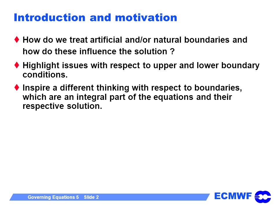 ECMWF Governing Equations 5 Slide 2 Introduction and motivation How do we treat artificial and/or natural boundaries and how do these influence the so