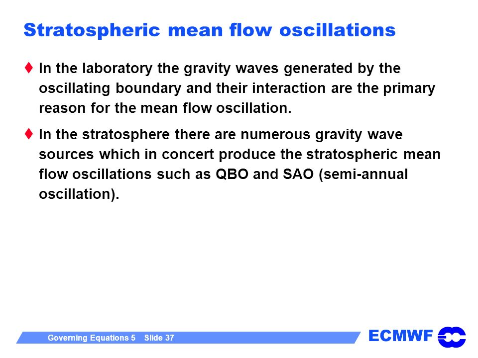ECMWF Governing Equations 5 Slide 37 Stratospheric mean flow oscillations In the laboratory the gravity waves generated by the oscillating boundary an