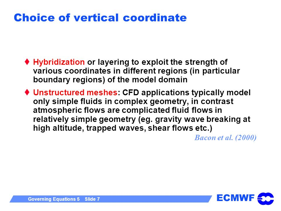 ECMWF Governing Equations 5 Slide 7 Choice of vertical coordinate Hybridization or layering to exploit the strength of various coordinates in differen