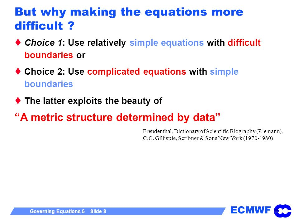 ECMWF Governing Equations 5 Slide 8 But why making the equations more difficult ? Choice 1: Use relatively simple equations with difficult boundaries
