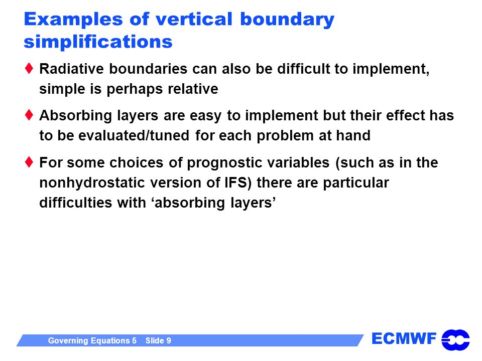 ECMWF Governing Equations 5 Slide 9 Examples of vertical boundary simplifications Radiative boundaries can also be difficult to implement, simple is p