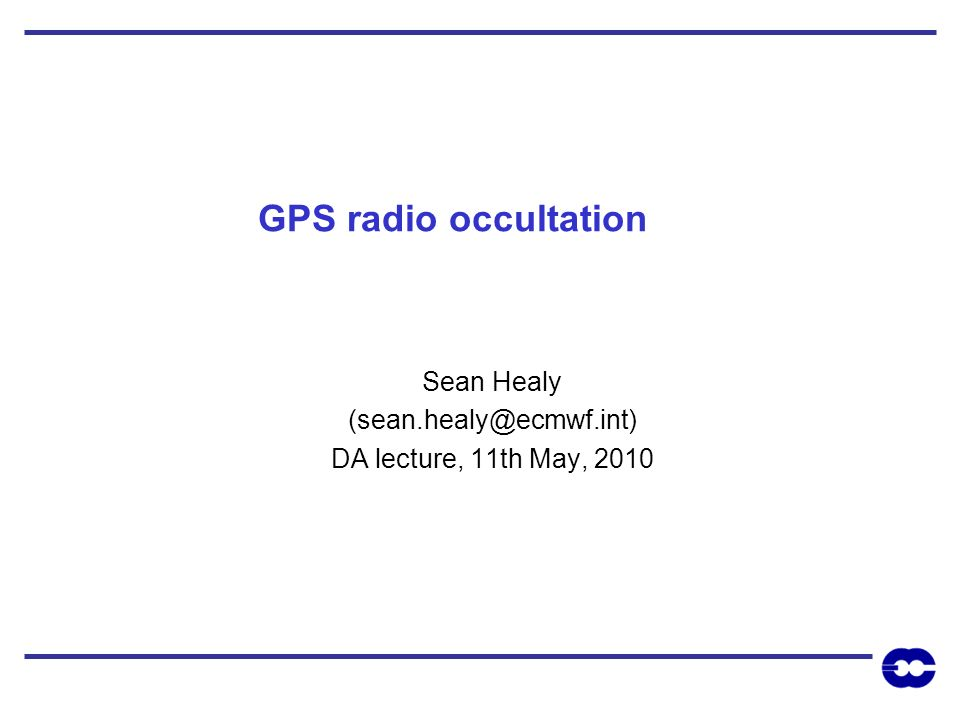 GPS radio occultation Sean Healy (sean.healy@ecmwf.int) DA lecture, 11th May, 2010
