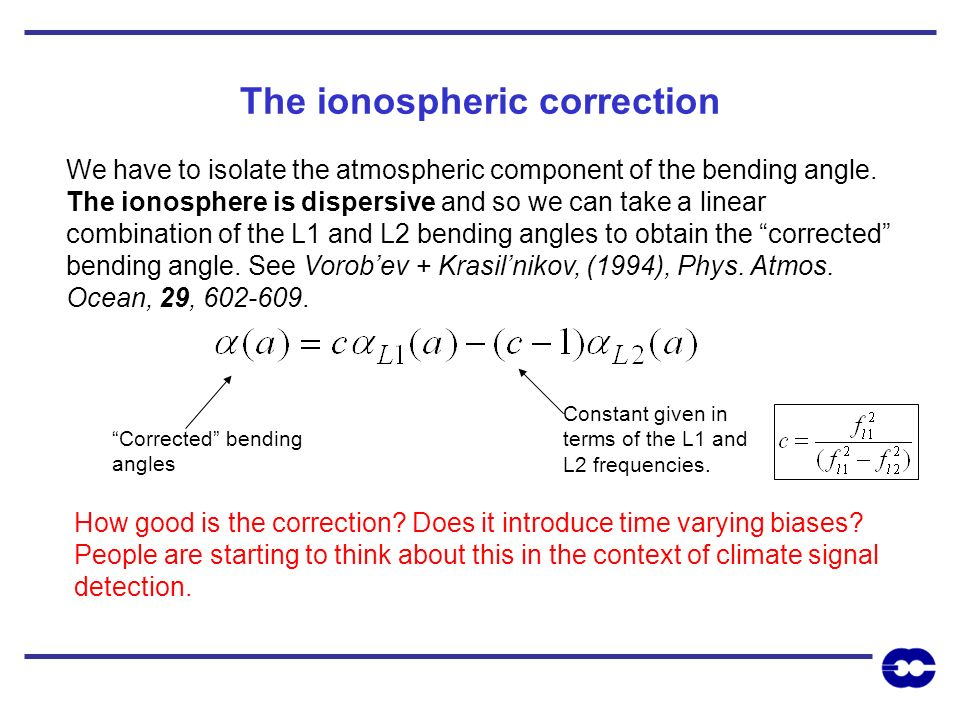The ionospheric correction We have to isolate the atmospheric component of the bending angle. The ionosphere is dispersive and so we can take a linear