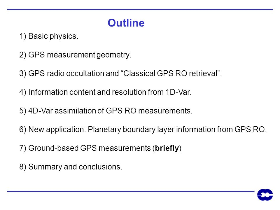 1) Basic physics. 2) GPS measurement geometry. 3) GPS radio occultation and Classical GPS RO retrieval. 4) Information content and resolution from 1D-