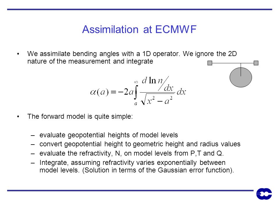 Assimilation at ECMWF We assimilate bending angles with a 1D operator. We ignore the 2D nature of the measurement and integrate The forward model is q