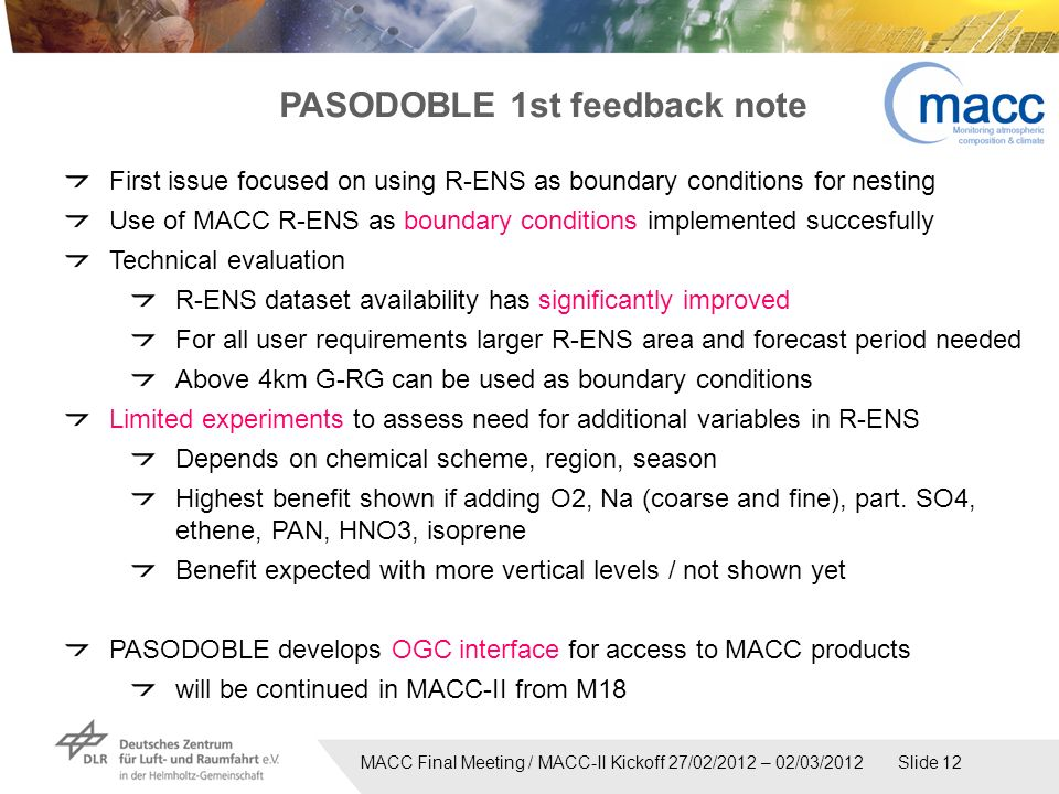 MACC Final Meeting / MACC-II Kickoff 27/02/2012 – 02/03/2012 Slide 12 First issue focused on using R-ENS as boundary conditions for nesting Use of MACC R-ENS as boundary conditions implemented succesfully Technical evaluation R-ENS dataset availability has significantly improved For all user requirements larger R-ENS area and forecast period needed Above 4km G-RG can be used as boundary conditions Limited experiments to assess need for additional variables in R-ENS Depends on chemical scheme, region, season Highest benefit shown if adding O2, Na (coarse and fine), part.