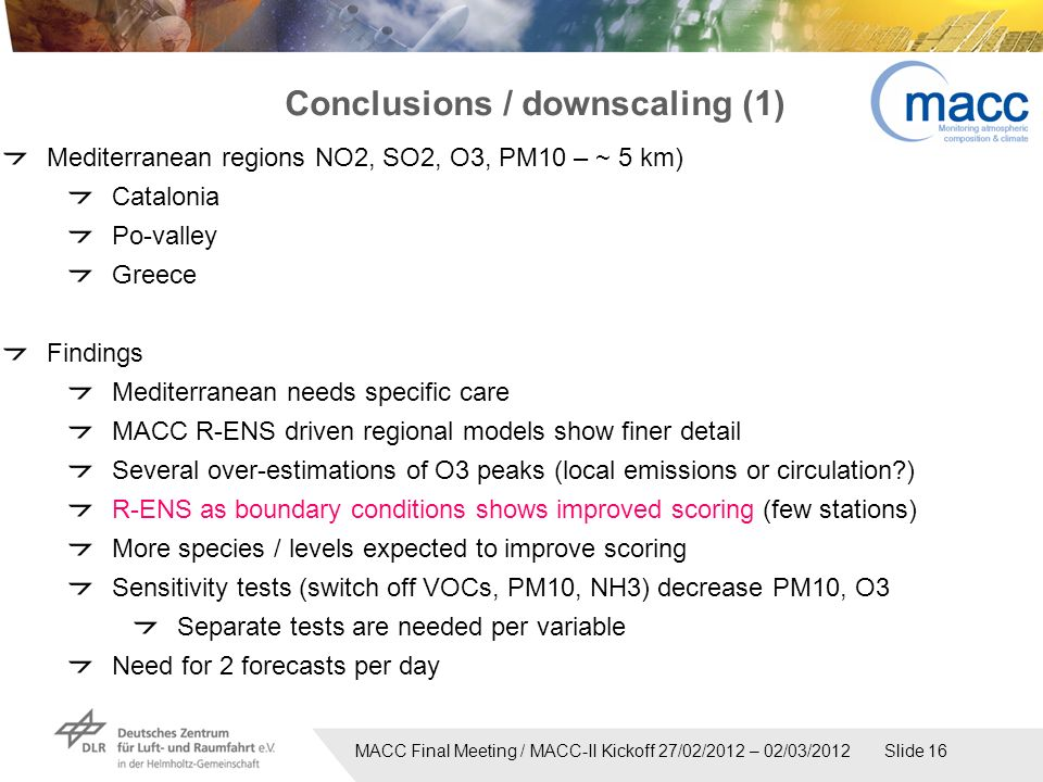 MACC Final Meeting / MACC-II Kickoff 27/02/2012 – 02/03/2012 Slide 16 Conclusions / downscaling (1) Mediterranean regions NO2, SO2, O3, PM10 – ~ 5 km) Catalonia Po-valley Greece Findings Mediterranean needs specific care MACC R-ENS driven regional models show finer detail Several over-estimations of O3 peaks (local emissions or circulation ) R-ENS as boundary conditions shows improved scoring (few stations) More species / levels expected to improve scoring Sensitivity tests (switch off VOCs, PM10, NH3) decrease PM10, O3 Separate tests are needed per variable Need for 2 forecasts per day