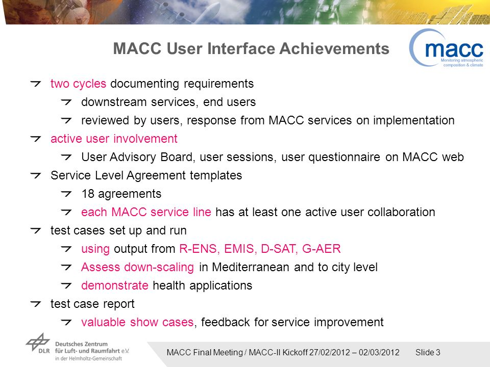 MACC Final Meeting / MACC-II Kickoff 27/02/2012 – 02/03/2012 Slide 3 two cycles documenting requirements downstream services, end users reviewed by users, response from MACC services on implementation active user involvement User Advisory Board, user sessions, user questionnaire on MACC web Service Level Agreement templates 18 agreements each MACC service line has at least one active user collaboration test cases set up and run using output from R-ENS, EMIS, D-SAT, G-AER Assess down-scaling in Mediterranean and to city level demonstrate health applications test case report valuable show cases, feedback for service improvement MACC User Interface Achievements