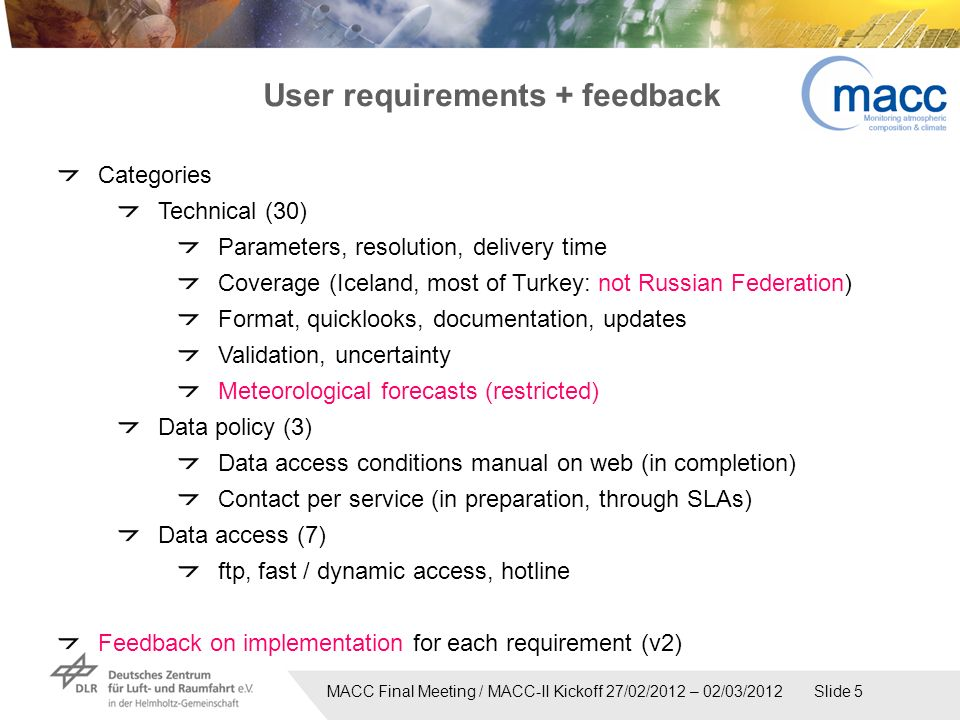MACC Final Meeting / MACC-II Kickoff 27/02/2012 – 02/03/2012 Slide 5 User requirements + feedback Categories Technical (30) Parameters, resolution, delivery time Coverage (Iceland, most of Turkey: not Russian Federation) Format, quicklooks, documentation, updates Validation, uncertainty Meteorological forecasts (restricted) Data policy (3) Data access conditions manual on web (in completion) Contact per service (in preparation, through SLAs) Data access (7) ftp, fast / dynamic access, hotline Feedback on implementation for each requirement (v2)
