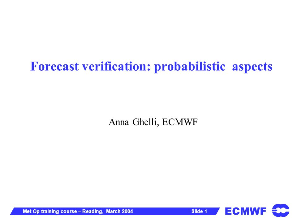 ECMWF Slide 1Met Op training course – Reading, March 2004 Forecast verification: probabilistic aspects Anna Ghelli, ECMWF