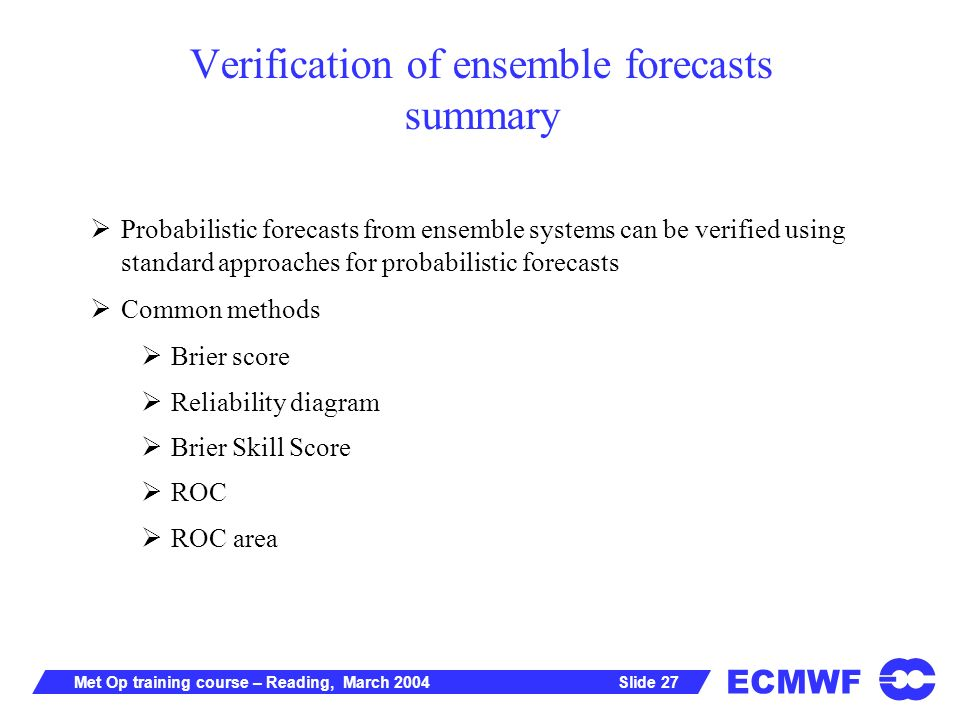 ECMWF Slide 27Met Op training course – Reading, March 2004 Verification of ensemble forecasts summary Probabilistic forecasts from ensemble systems can be verified using standard approaches for probabilistic forecasts Common methods Brier score Reliability diagram Brier Skill Score ROC ROC area
