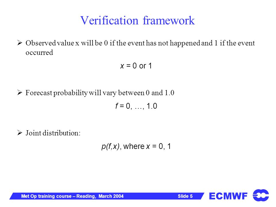 ECMWF Slide 5Met Op training course – Reading, March 2004 Verification framework Observed value x will be 0 if the event has not happened and 1 if the event occurred x = 0 or 1 Forecast probability will vary between 0 and 1.0 f = 0, …, 1.0 Joint distribution: p(f,x), where x = 0, 1