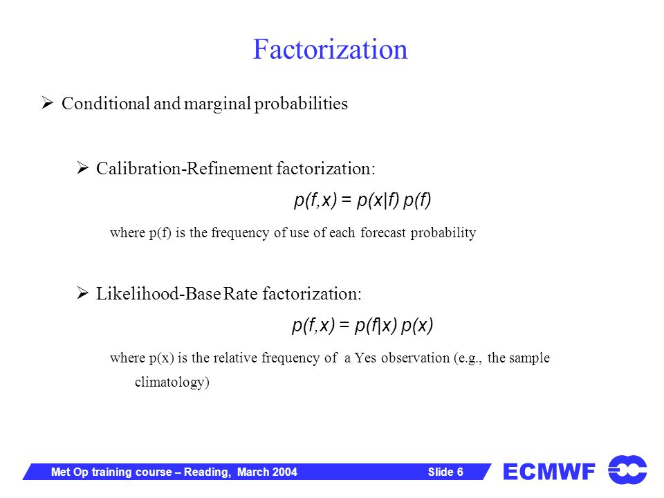 ECMWF Slide 6Met Op training course – Reading, March 2004 Factorization Conditional and marginal probabilities Calibration-Refinement factorization: p(f,x) = p(x|f) p(f) where p(f) is the frequency of use of each forecast probability Likelihood-Base Rate factorization: p(f,x) = p(f|x) p(x) where p(x) is the relative frequency of a Yes observation (e.g., the sample climatology)