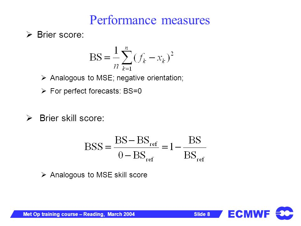 ECMWF Slide 8Met Op training course – Reading, March 2004 Performance measures Brier score: Analogous to MSE; negative orientation; For perfect forecasts: BS=0 Brier skill score: Analogous to MSE skill score