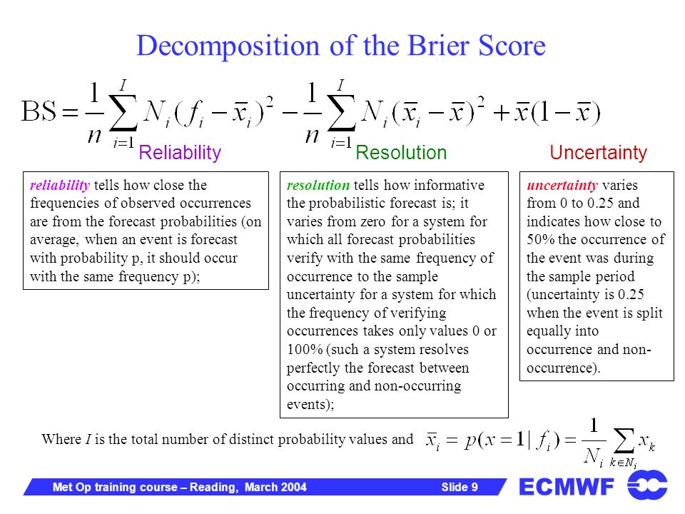 ECMWF Slide 9Met Op training course – Reading, March 2004 Decomposition of the Brier Score ReliabilityResolutionUncertainty Where I is the total number of distinct probability values and resolution tells how informative the probabilistic forecast is; it varies from zero for a system for which all forecast probabilities verify with the same frequency of occurrence to the sample uncertainty for a system for which the frequency of verifying occurrences takes only values 0 or 100% (such a system resolves perfectly the forecast between occurring and non-occurring events); reliability tells how close the frequencies of observed occurrences are from the forecast probabilities (on average, when an event is forecast with probability p, it should occur with the same frequency p); uncertainty varies from 0 to 0.25 and indicates how close to 50% the occurrence of the event was during the sample period (uncertainty is 0.25 when the event is split equally into occurrence and non- occurrence).