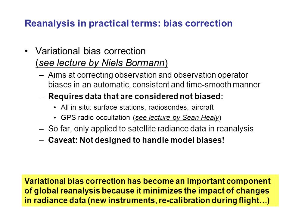 Reanalysis in practical terms: bias correction Variational bias correction (see lecture by Niels Bormann) –Aims at correcting observation and observat