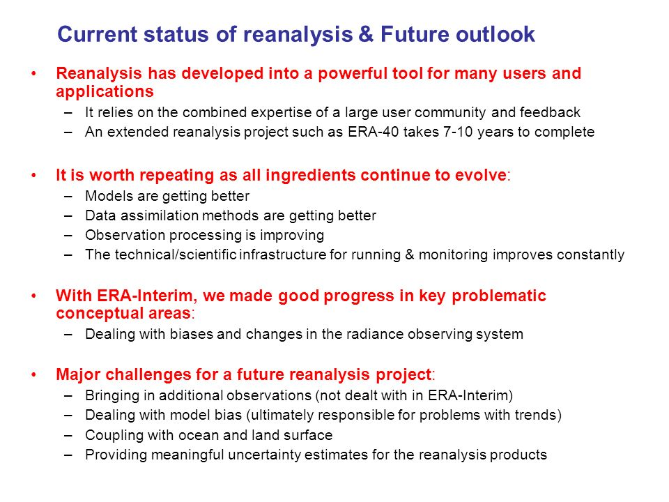 Current status of reanalysis & Future outlook Reanalysis has developed into a powerful tool for many users and applications –It relies on the combined