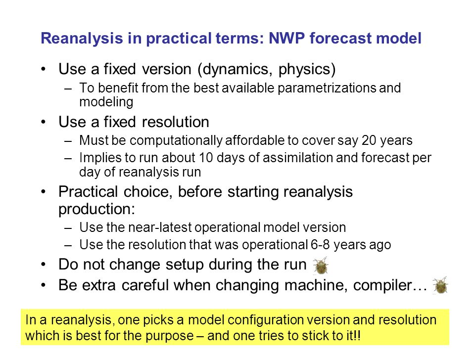 Summary & Important concepts Reanalysis does not produce gridded fields of observations –But it enables to extract information from observations in one, unique, theoretically consistent framework Reanalysis sits at the end of the meteorological research and development chain that encompasses –observation collection [measurement], –observation processing, –numerical weather prediction modelling, and –data assimilation Unlike NWP, a very important concept in reanalysis is the consistency in time Reanalysis is bridging slowly, but surely, the gap between the weather scales and the climate scales –Resolution gets finer –Covers longer time periods
