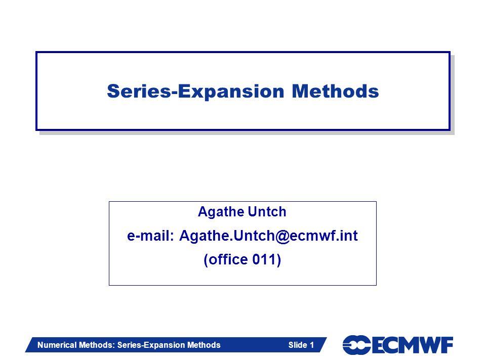 Slide 1 Numerical Methods: Series-Expansion Methods Slide 1 Agathe Untch e-mail: Agathe.Untch@ecmwf.int (office 011) Series-Expansion Methods