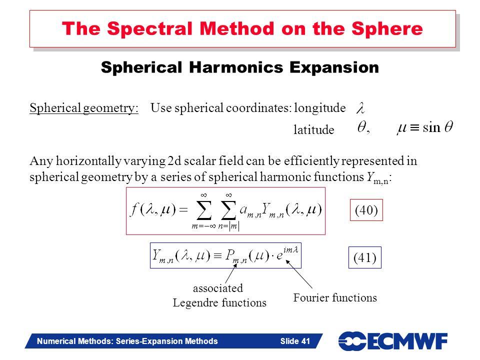 Slide 41 Numerical Methods: Series-Expansion Methods Slide 41 The Spectral Method on the Sphere Spherical Harmonics Expansion Spherical geometry: Use