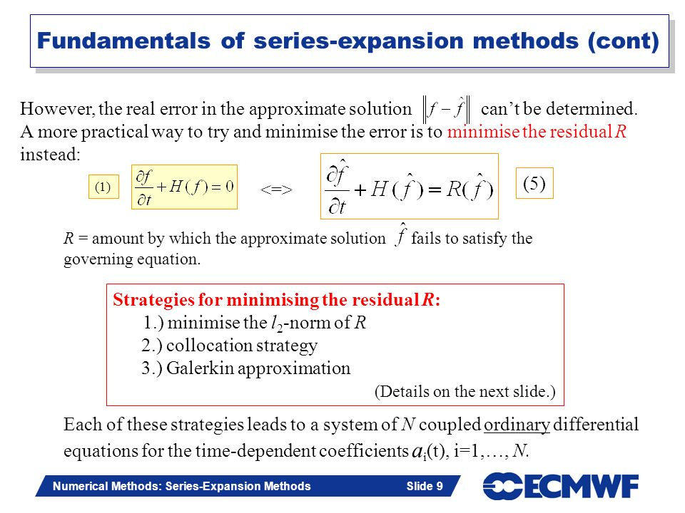 Slide 9 Numerical Methods: Series-Expansion Methods Slide 9 Strategies for minimising the residual R: 1.) minimise the l 2 -norm of R 2.) collocation