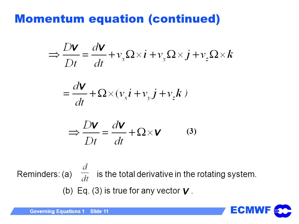 ECMWF Governing Equations 1 Slide 11 Momentum equation (continued) Reminders: (a) is the total derivative in the rotating system. (b) Eq. (3) is true