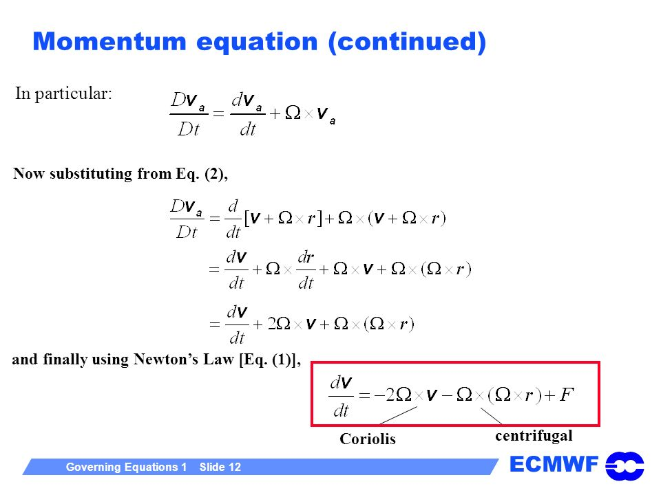 ECMWF Governing Equations 1 Slide 12 Momentum equation (continued) Coriolis centrifugal and finally using Newtons Law [Eq. (1)], Now substituting from