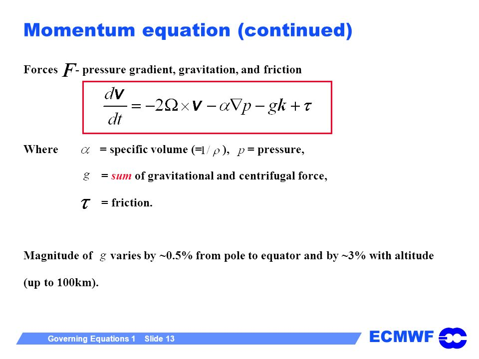ECMWF Governing Equations 1 Slide 13 Momentum equation (continued) Forces - pressure gradient, gravitation, and friction Where = specific volume (= ),