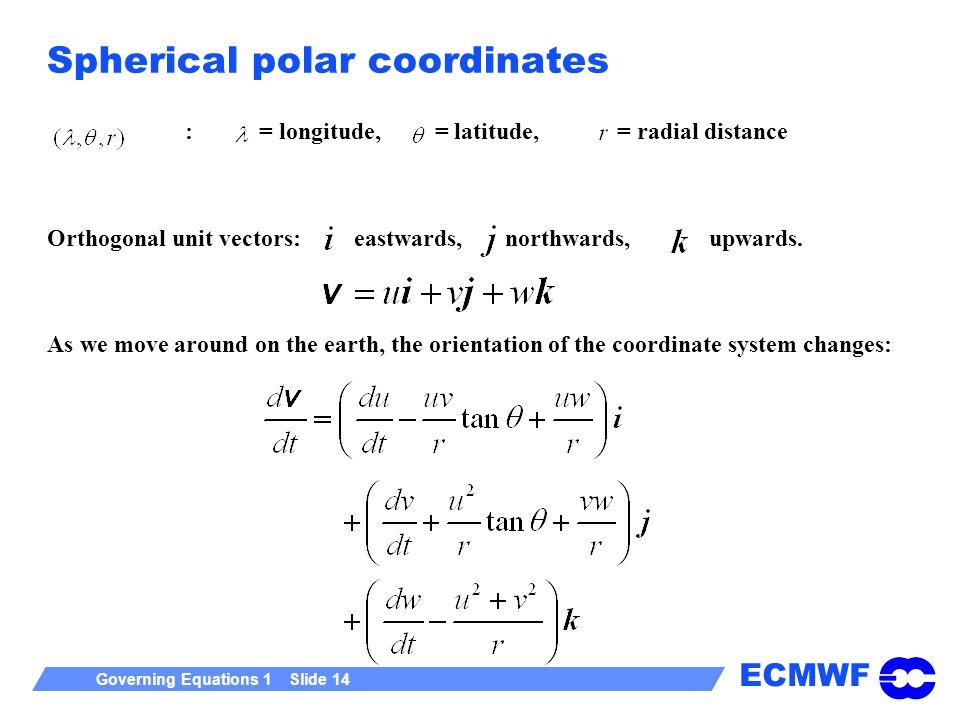 ECMWF Governing Equations 1 Slide 14 Spherical polar coordinates : = longitude, = latitude, = radial distance Orthogonal unit vectors: eastwards, nort