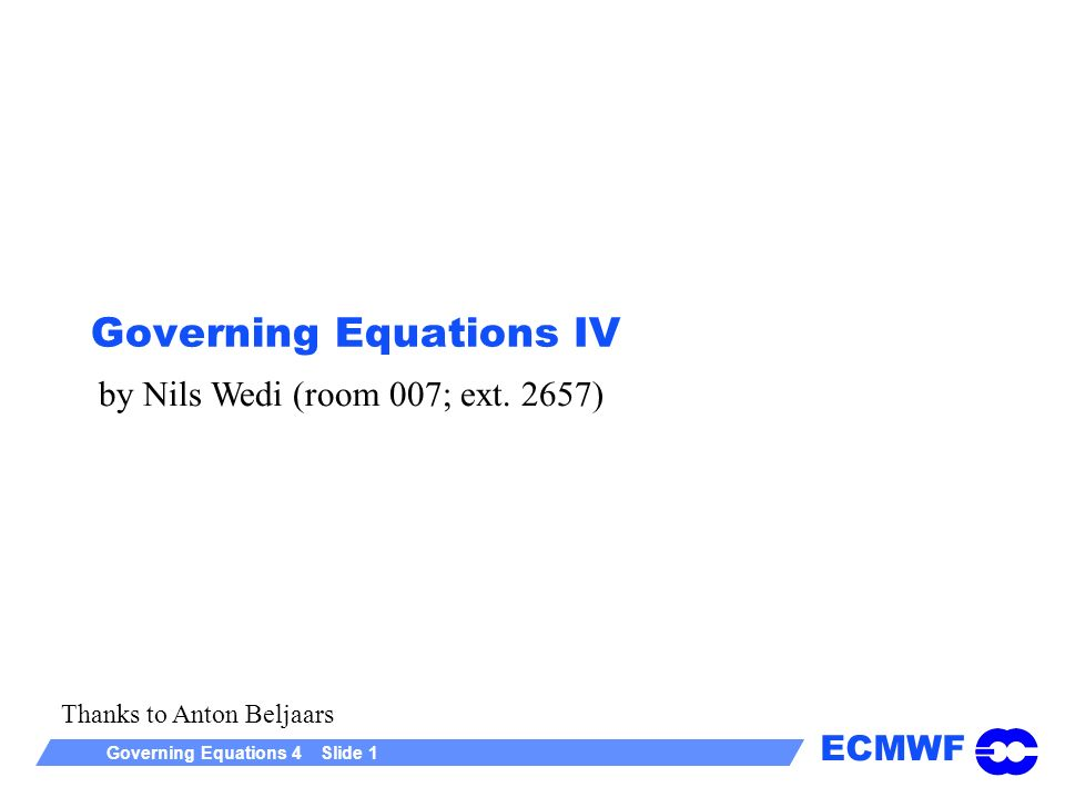 ECMWF Governing Equations 4 Slide 1 Governing Equations IV by Nils Wedi (room 007; ext. 2657) Thanks to Anton Beljaars