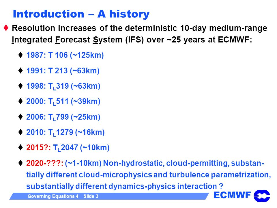 ECMWF Governing Equations 4 Slide 3 Introduction – A history Resolution increases of the deterministic 10-day medium-range Integrated Forecast System