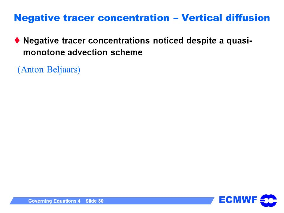 ECMWF Governing Equations 4 Slide 30 Negative tracer concentration – Vertical diffusion Negative tracer concentrations noticed despite a quasi- monoto
