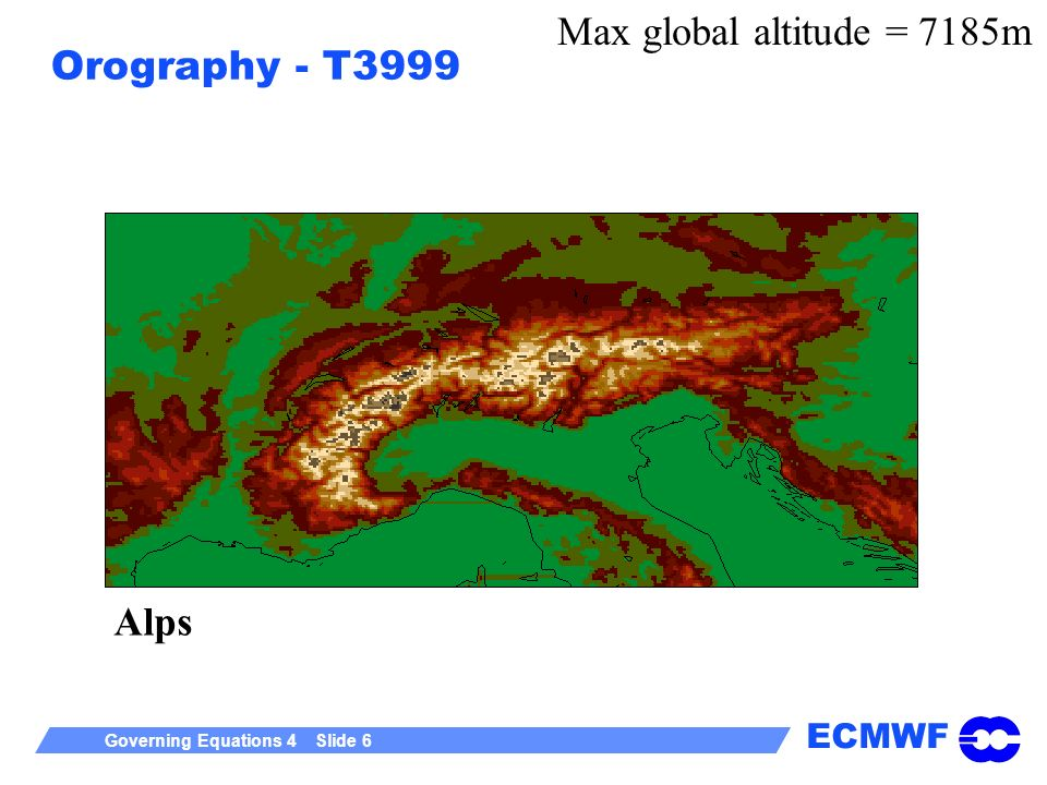 ECMWF Governing Equations 4 Slide 6 Orography - T3999 Alps Max global altitude = 7185m
