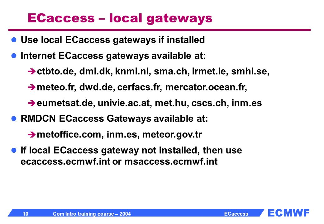 ECMWF 10 Com Intro training course – 2004 ECaccess Use local ECaccess gateways if installed Internet ECaccess gateways available at: ctbto.de, dmi.dk, knmi.nl, sma.ch, irmet.ie, smhi.se, meteo.fr, dwd.de, cerfacs.fr, mercator.ocean.fr, eumetsat.de, univie.ac.at, met.hu, cscs.ch, inm.es RMDCN ECaccess Gateways available at: metoffice.com, inm.es, meteor.gov.tr If local ECaccess gateway not installed, then use ecaccess.ecmwf.int or msaccess.ecmwf.int ECaccess – local gateways