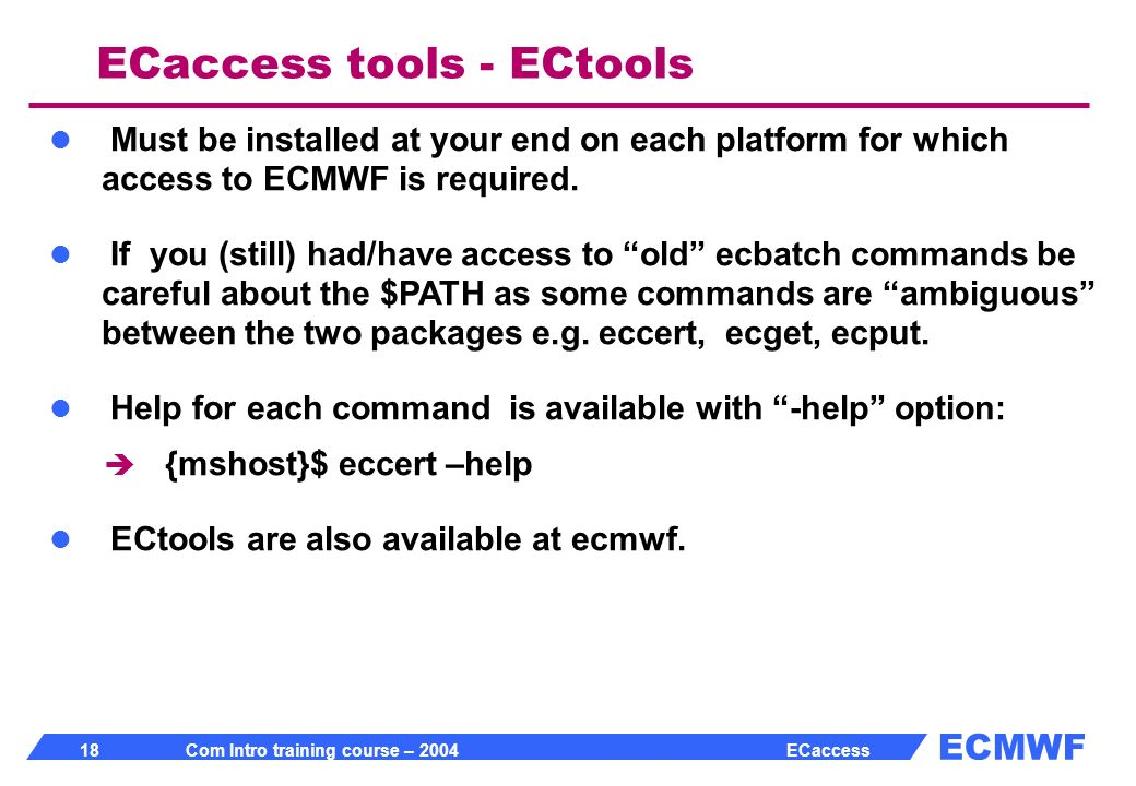 ECMWF 18 Com Intro training course – 2004 ECaccess ECaccess tools - ECtools Must be installed at your end on each platform for which access to ECMWF is required.