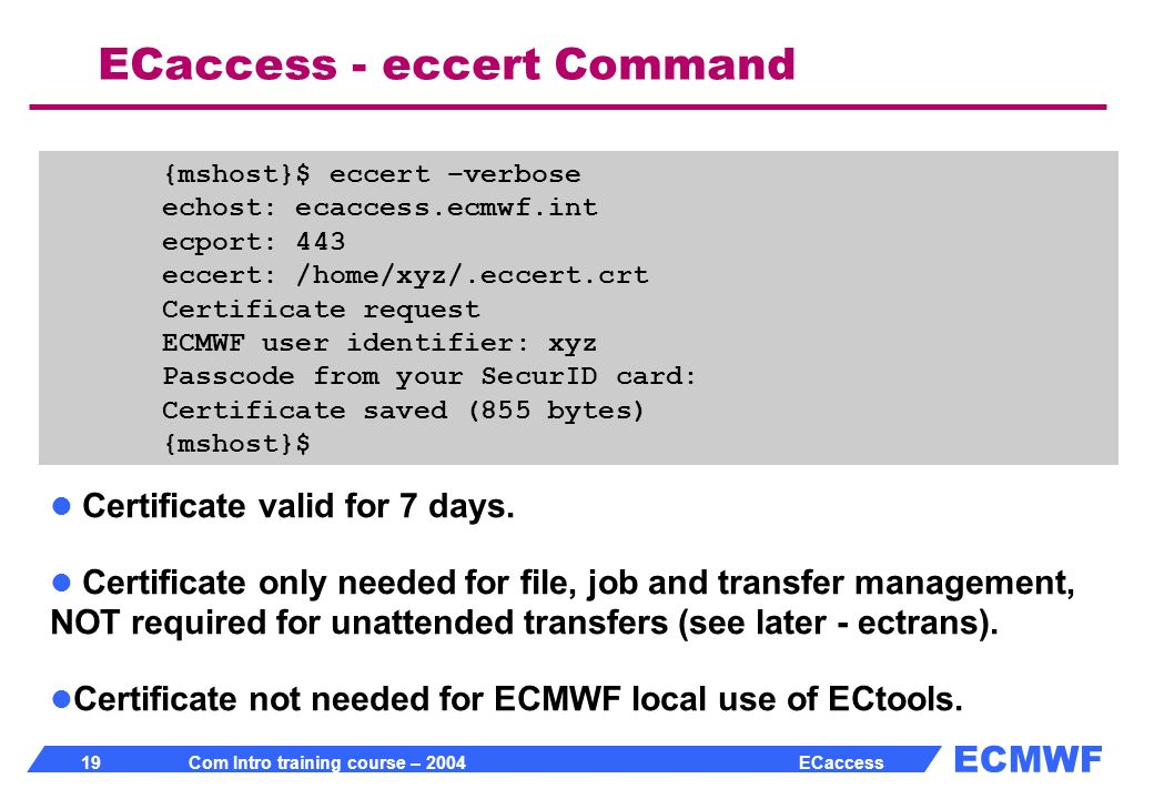 ECMWF 19 Com Intro training course – 2004 ECaccess ECaccess - eccert Command {mshost}$ eccert –verbose echost: ecaccess.ecmwf.int ecport: 443 eccert: /home/xyz/.eccert.crt Certificate request ECMWF user identifier: xyz Passcode from your SecurID card: Certificate saved (855 bytes) {mshost}$ Certificate valid for 7 days.