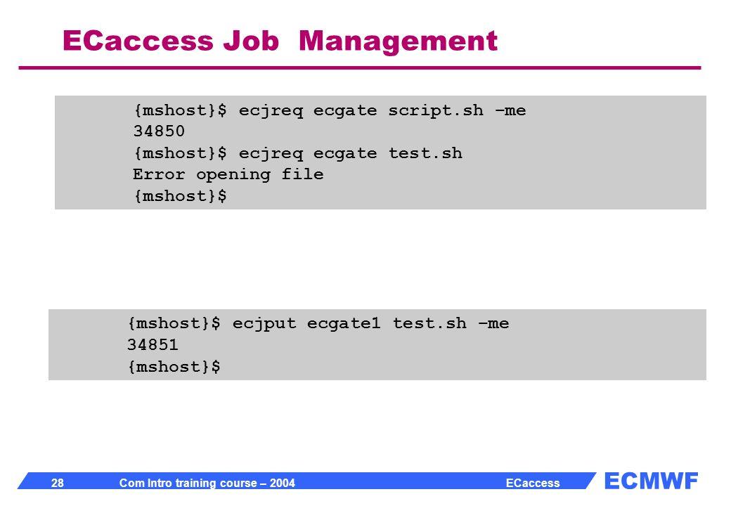 ECMWF 28 Com Intro training course – 2004 ECaccess ECaccess Job Management {mshost}$ ecjreq ecgate script.sh –me 34850 {mshost}$ ecjreq ecgate test.sh