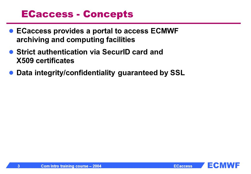 ECMWF 3 Com Intro training course – 2004 ECaccess ECaccess - Concepts ECaccess provides a portal to access ECMWF archiving and computing facilities Strict authentication via SecurID card and X509 certificates Data integrity/confidentiality guaranteed by SSL