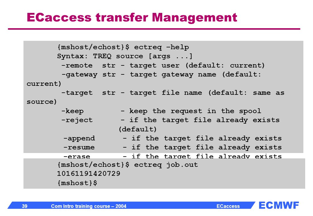 ECMWF 39 Com Intro training course – 2004 ECaccess ECaccess transfer Management {mshost/echost}$ ectreq –help Syntax: TREQ source [args...] -remote str - target user (default: current) -gateway str - target gateway name (default: current) -target str - target file name (default: same as source) -keep - keep the request in the spool -reject - if the target file already exists (default) -append - if the target file already exists -resume - if the target file already exists -erase - if the target file already exists {mshost}$ {mshost/echost}$ ectreq job.out 10161191420729 {mshost}$