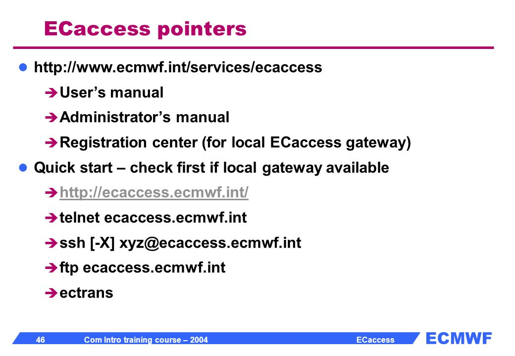 ECMWF 46 Com Intro training course – 2004 ECaccess ECaccess pointers http://www.ecmwf.int/services/ecaccess Users manual Administrators manual Registration center (for local ECaccess gateway) Quick start – check first if local gateway available http://ecaccess.ecmwf.int/ telnet ecaccess.ecmwf.int ssh [-X] xyz@ecaccess.ecmwf.int ftp ecaccess.ecmwf.int ectrans