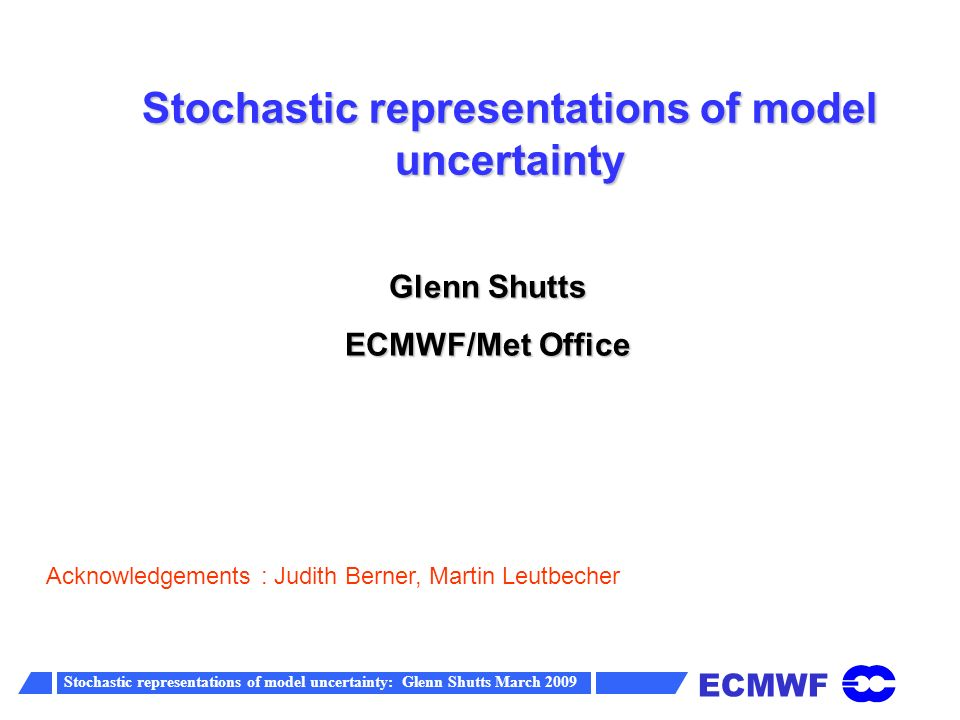 ECMWF Stochastic representations of model uncertainty: Glenn Shutts March 2009 Outline Ensemble model spread The nature of model error The stochastic physics scheme (perturbing parametrized tendencies) The spectral stochastic backscatter scheme Calibrating the schemes by coarse-graining
