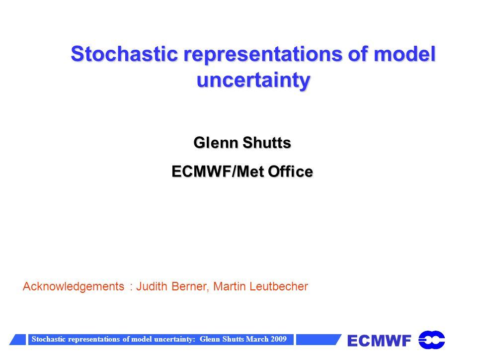 ECMWF Stochastic representations of model uncertainty: Glenn Shutts March 2009 Power spectrum of coarse-grained streamfunction forcing at z=11.5 km computed from a cloud-resolving model k -1.54 Log(E) Log(k) g(n) ~ k -1.27 E~ n g(n) 2