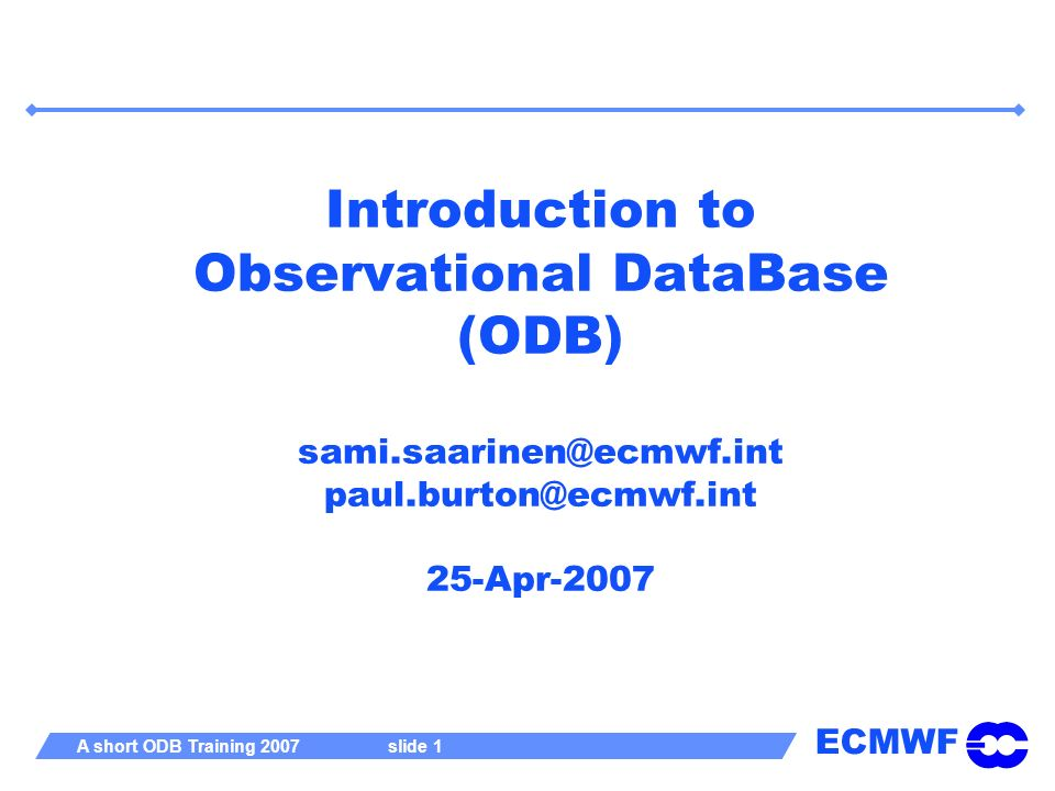 ECMWF A short ODB Training 2007 slide 42 Finally… ODB software is developed to allow unprecedented amounts of satellite data through the IFS/4DVAR system Software has been operational at ECMWF since June2000, but is still evolving Emphasis is now on graphical post-processing and how to enable fast access to very large amounts of data Who is using ODB outside ECMWF .