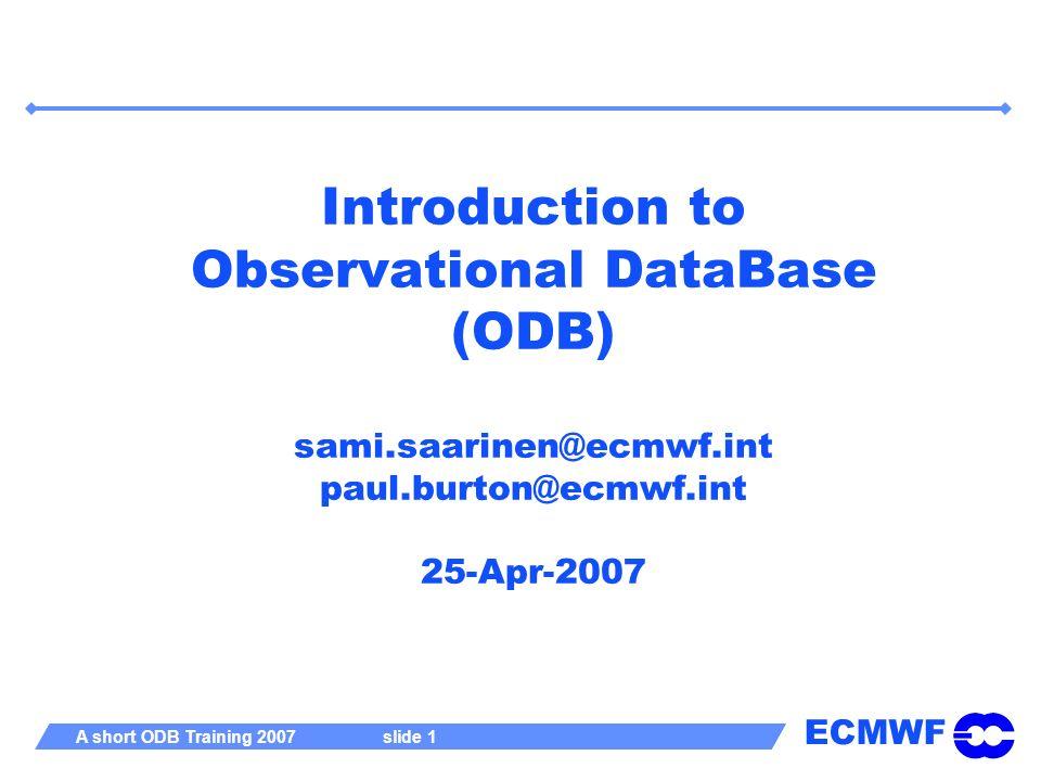 ECMWF A short ODB Training 2007 slide 1 Introduction to Observational DataBase (ODB) sami.saarinen@ecmwf.int paul.burton@ecmwf.int 25-Apr-2007