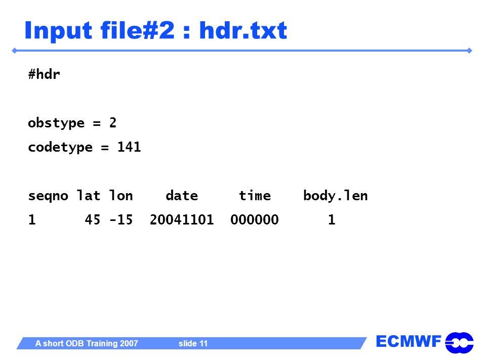 ECMWF A short ODB Training 2007 slide 11 Input file#2 : hdr.txt #hdr obstype = 2 codetype = 141 seqno lat lon date time body.len 1 45 -15 20041101 000